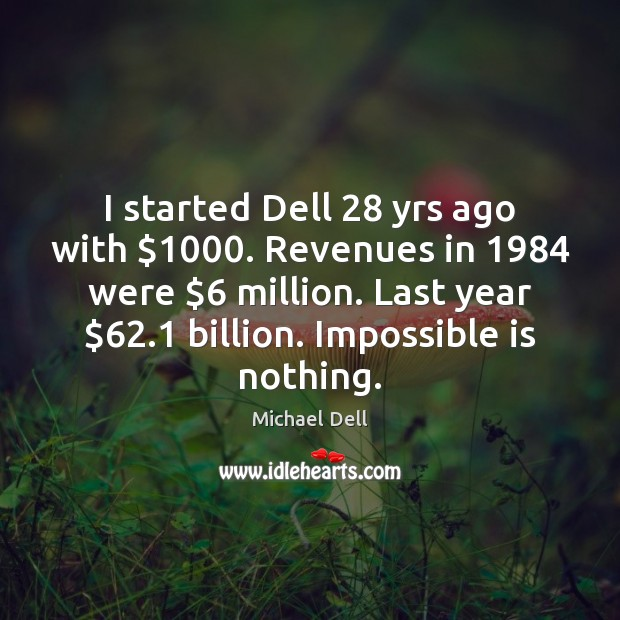 I started Dell 28 yrs ago with $1000. Revenues in 1984 were $6 million. Last year $62.1 Michael Dell Picture Quote