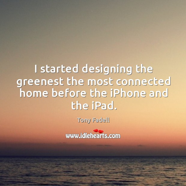 Image, I started designing the greenest the most connected home before the iPhone and the iPad.