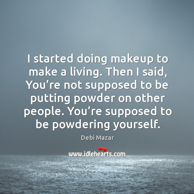 I started doing makeup to make a living. Then I said, you're not supposed to be putting powder on other people. Image