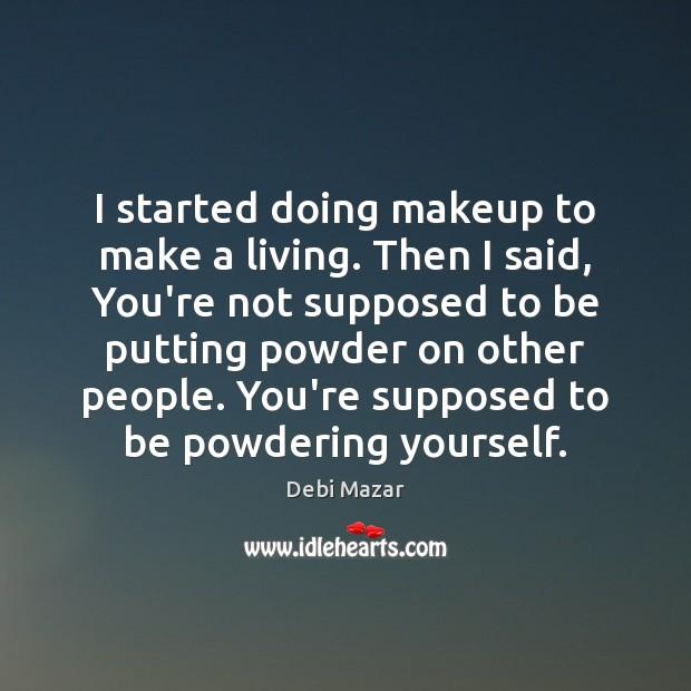 I started doing makeup to make a living. Then I said, You're Image