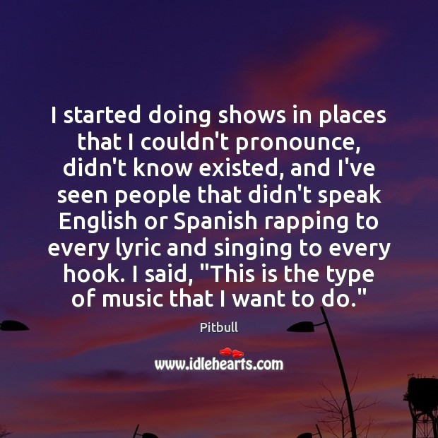 I started doing shows in places that I couldn't pronounce, didn't know Image