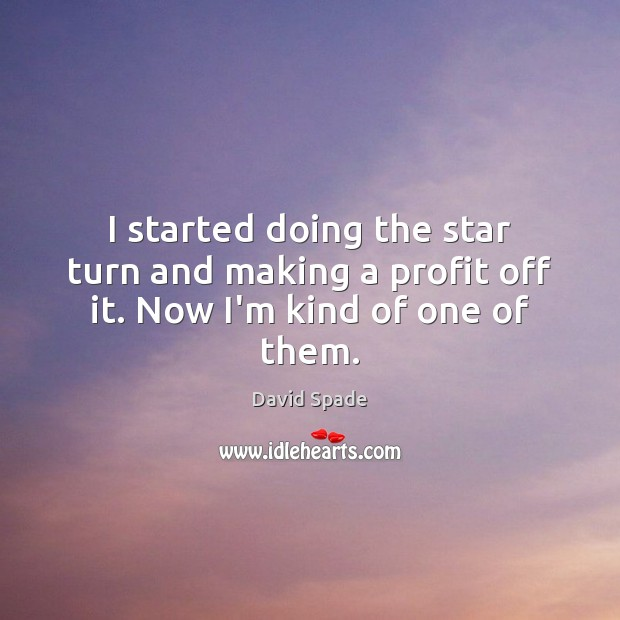 I started doing the star turn and making a profit off it. Now I'm kind of one of them. David Spade Picture Quote