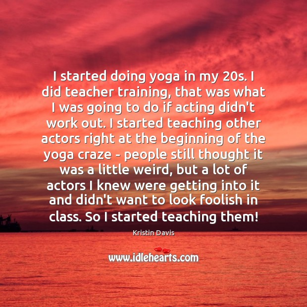 Kristin Davis Picture Quote image saying: I started doing yoga in my 20s. I did teacher training, that