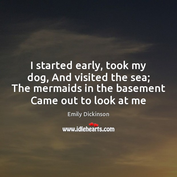 I started early, took my dog, And visited the sea; The mermaids Image