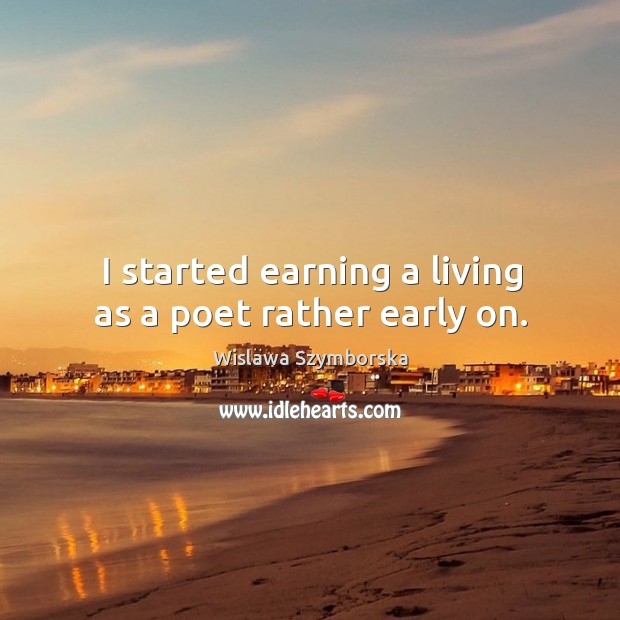 I started earning a living as a poet rather early on. Wislawa Szymborska Picture Quote