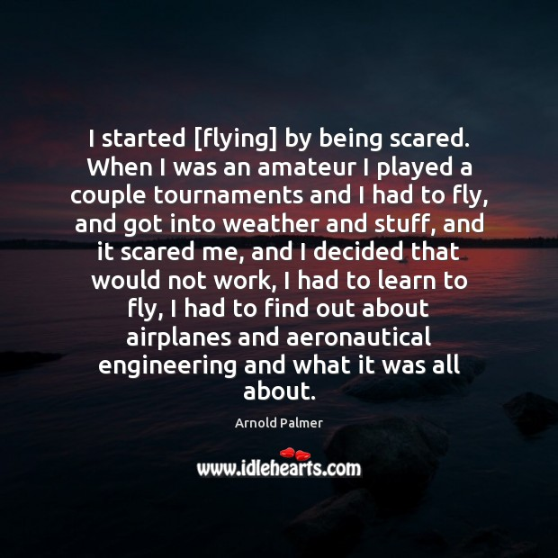 Image, I started [flying] by being scared. When I was an amateur I