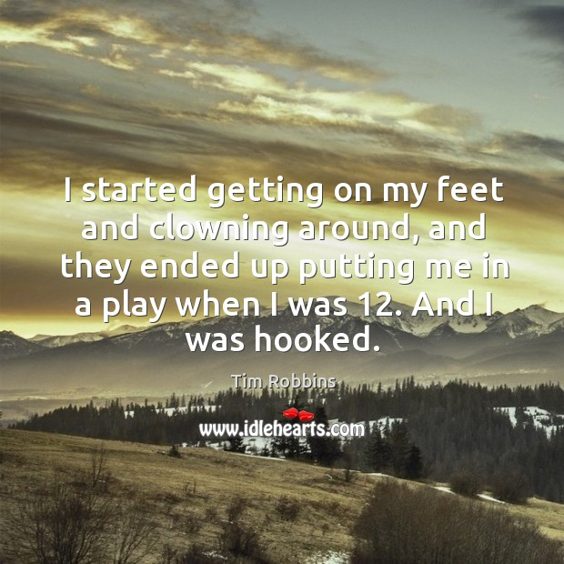 I started getting on my feet and clowning around, and they ended up putting me in a play when I was 12. Tim Robbins Picture Quote