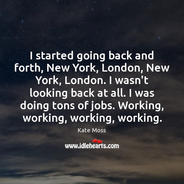 I started going back and forth, New York, London, New York, London. Kate Moss Picture Quote