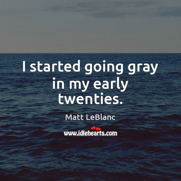 I started going gray in my early twenties. Matt LeBlanc Picture Quote