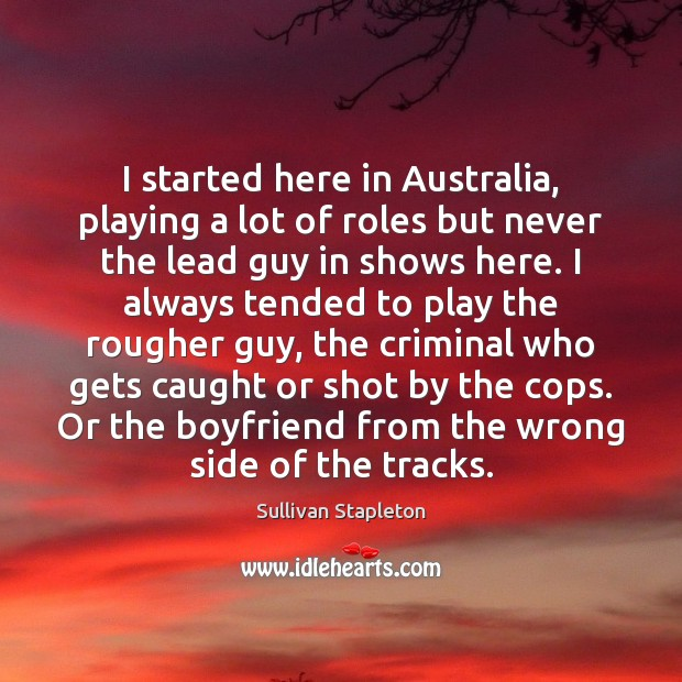 I started here in Australia, playing a lot of roles but never Image
