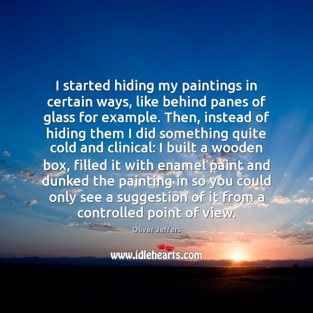 I started hiding my paintings in certain ways, like behind panes of Image