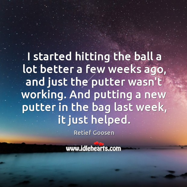 Image, I started hitting the ball a lot better a few weeks ago,