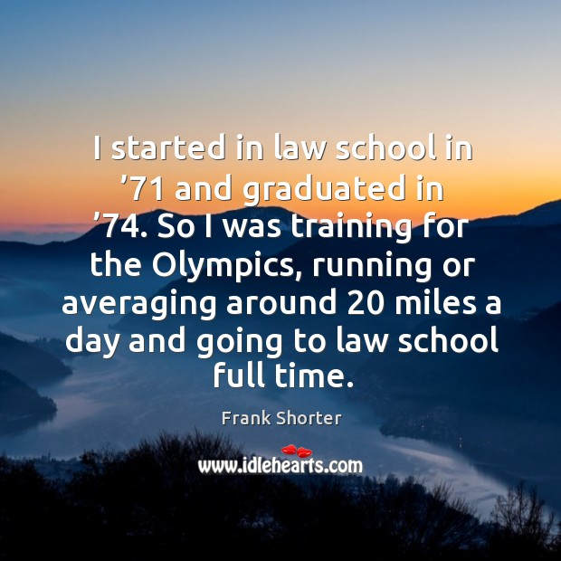 I started in law school in '71 and graduated in '74. So I was training for the olympics Image
