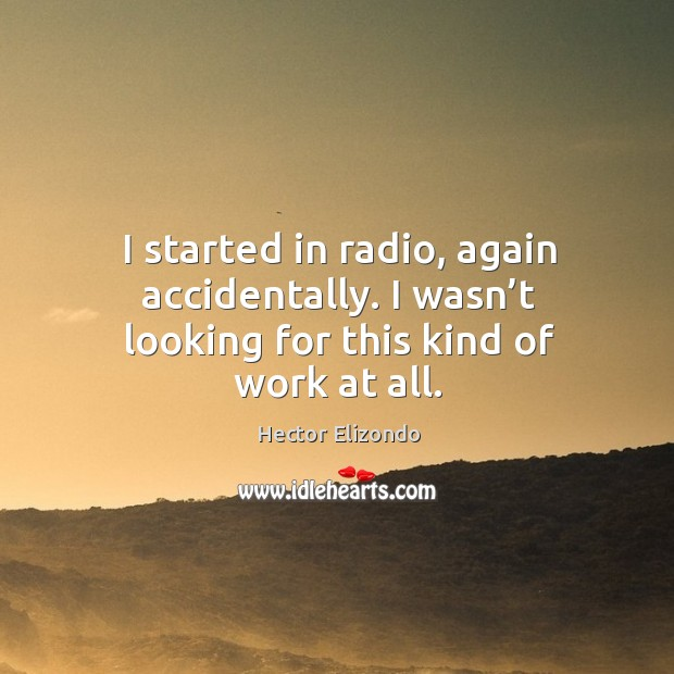 I started in radio, again accidentally. I wasn't looking for this kind of work at all. Image