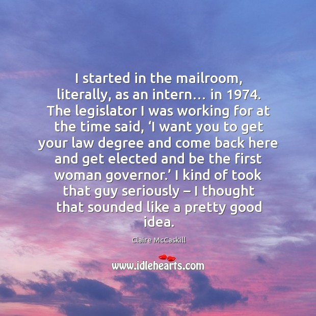 I started in the mailroom, literally, as an intern… in 1974. The legislator I was working for at the time said Image