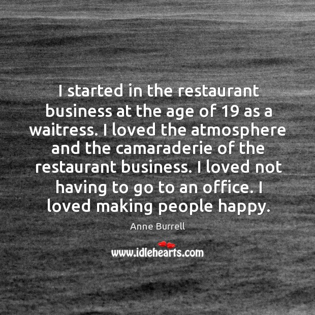 Image, I started in the restaurant business at the age of 19 as a waitress. I loved the atmosphere and