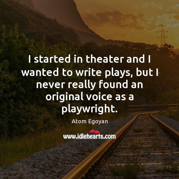 Image, I started in theater and I wanted to write plays, but I