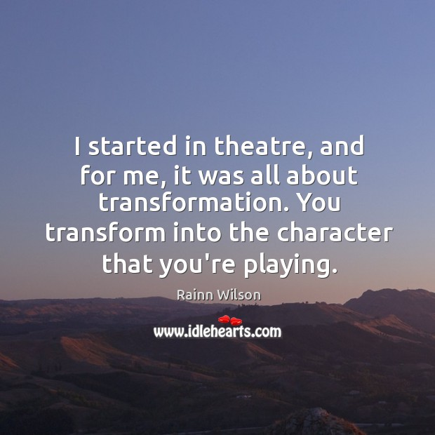 I started in theatre, and for me, it was all about transformation. Image