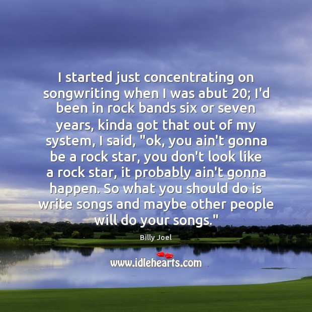 I started just concentrating on songwriting when I was abut 20; I'd been Billy Joel Picture Quote