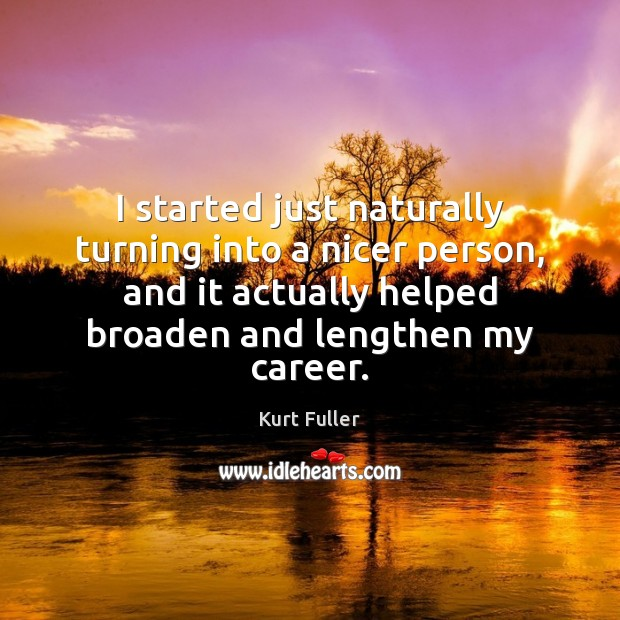I started just naturally turning into a nicer person, and it actually Kurt Fuller Picture Quote