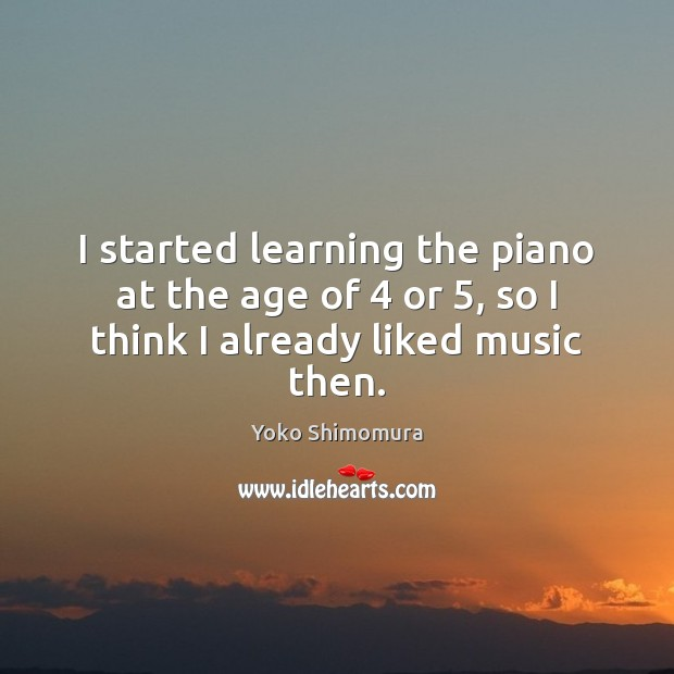 I started learning the piano at the age of 4 or 5, so I think I already liked music then. Image