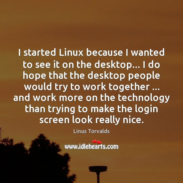 I started Linux because I wanted to see it on the desktop… Image