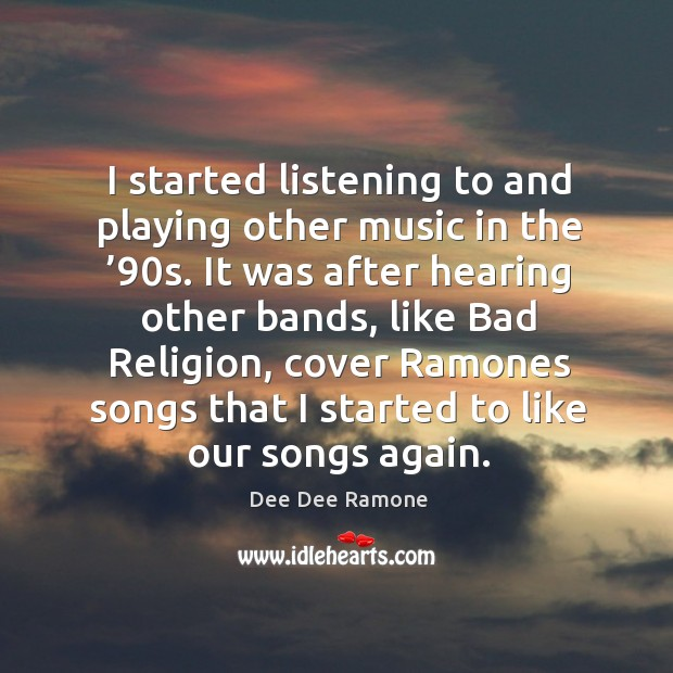 I started listening to and playing other music in the '90s. Dee Dee Ramone Picture Quote