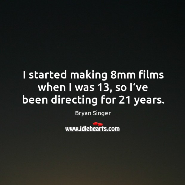 I started making 8mm films when I was 13, so I've been directing for 21 years. Image
