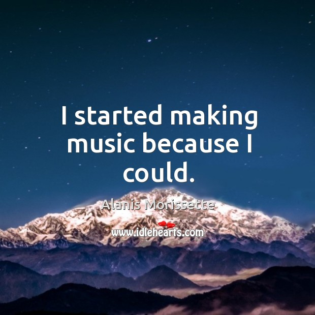 Image, I started making music because I could.