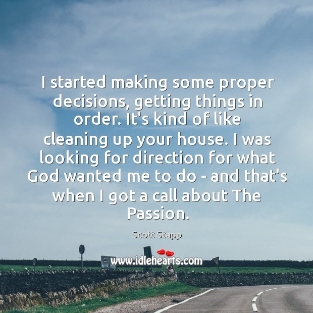 I started making some proper decisions, getting things in order. It's kind Scott Stapp Picture Quote