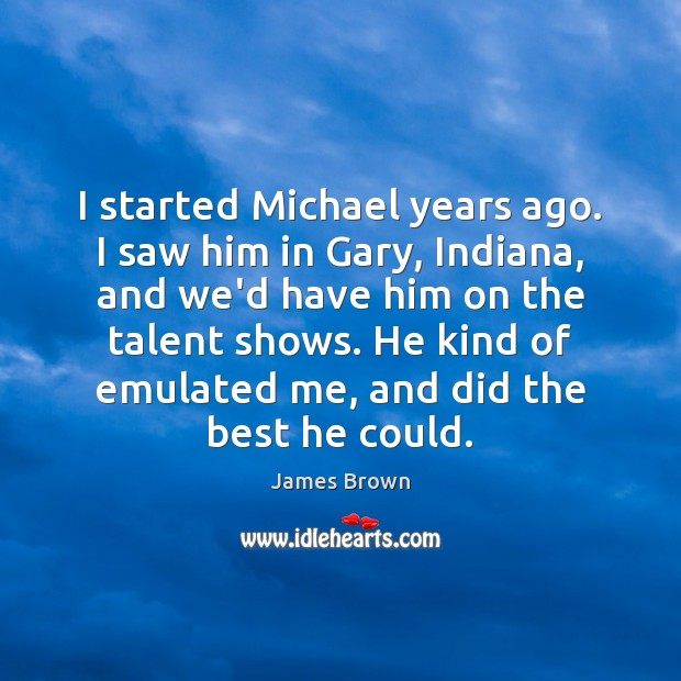 I started Michael years ago. I saw him in Gary, Indiana, and Image