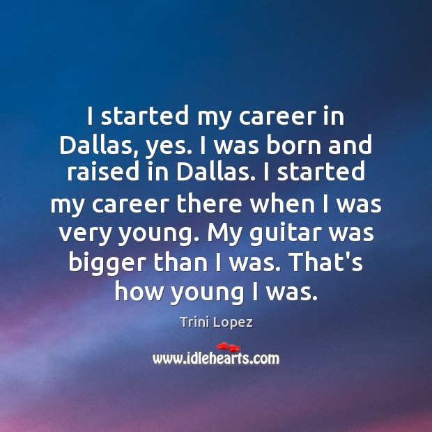 I started my career in Dallas, yes. I was born and raised Image