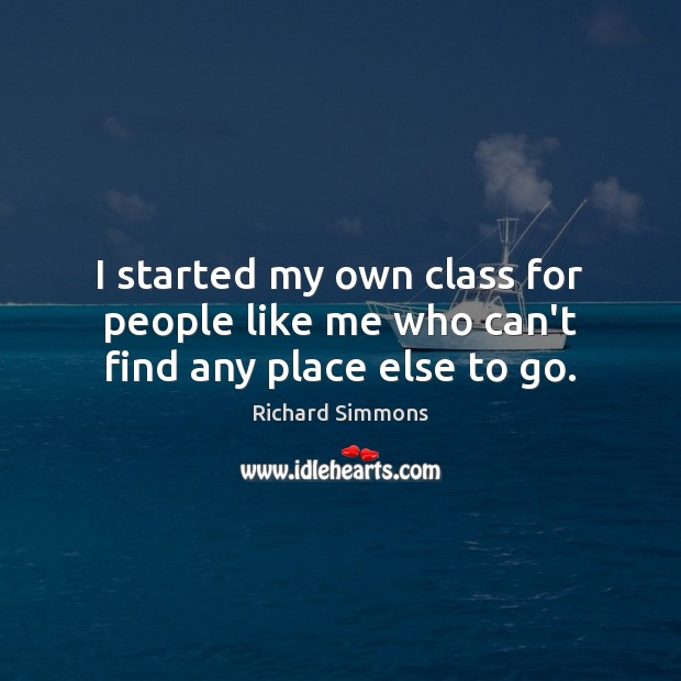 I started my own class for people like me who can't find any place else to go. Image
