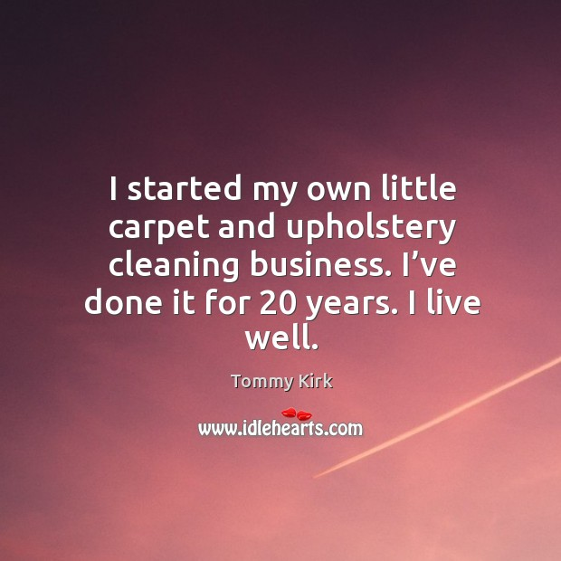 I started my own little carpet and upholstery cleaning business. I've done it for 20 years. I live well. Image