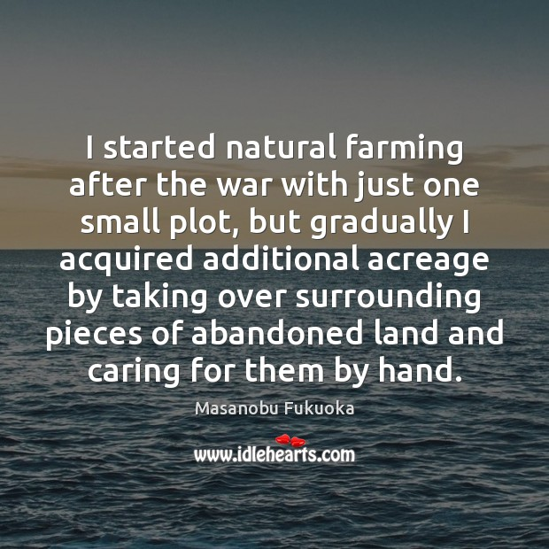 I started natural farming after the war with just one small plot, Masanobu Fukuoka Picture Quote