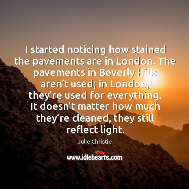 I started noticing how stained the pavements are in london. Julie Christie Picture Quote