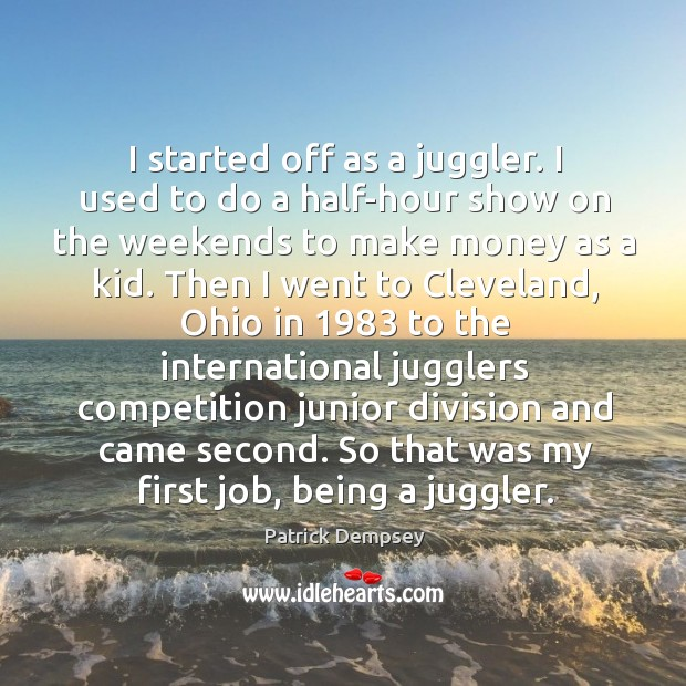 I started off as a juggler. I used to do a half-hour show on the weekends to make Patrick Dempsey Picture Quote