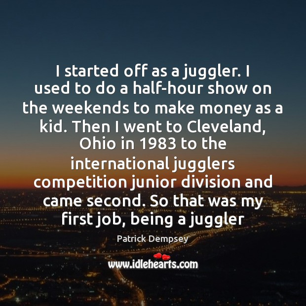 I started off as a juggler. I used to do a half-hour Patrick Dempsey Picture Quote