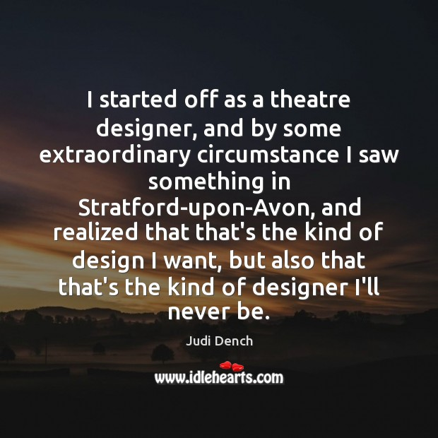 I started off as a theatre designer, and by some extraordinary circumstance Judi Dench Picture Quote