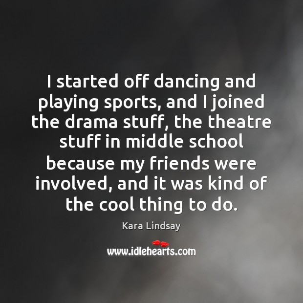Image, I started off dancing and playing sports, and I joined the drama