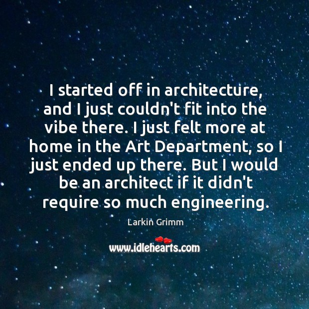 I started off in architecture, and I just couldn't fit into the Image