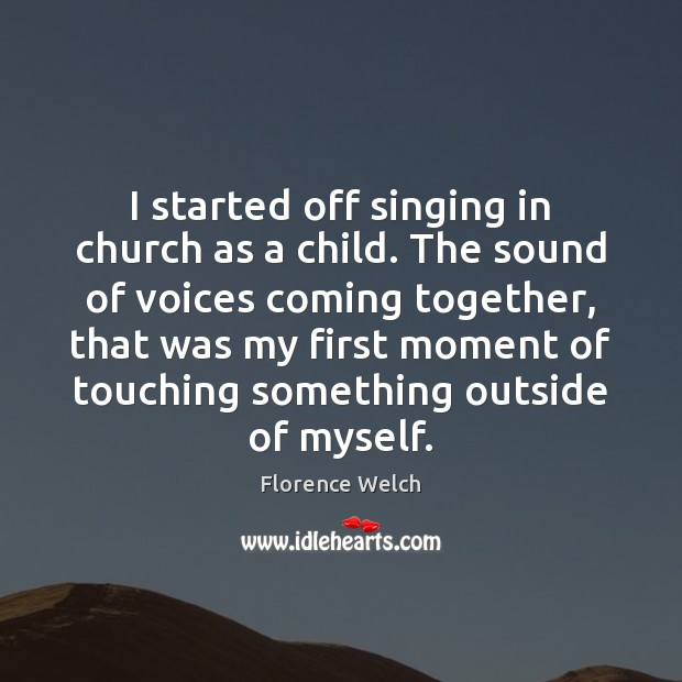 Florence Welch Picture Quote image saying: I started off singing in church as a child. The sound of