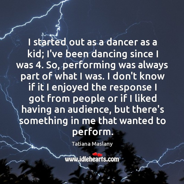 I started out as a dancer as a kid; I've been dancing Image