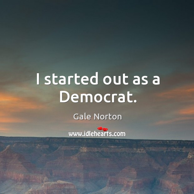 I started out as a democrat. Gale Norton Picture Quote