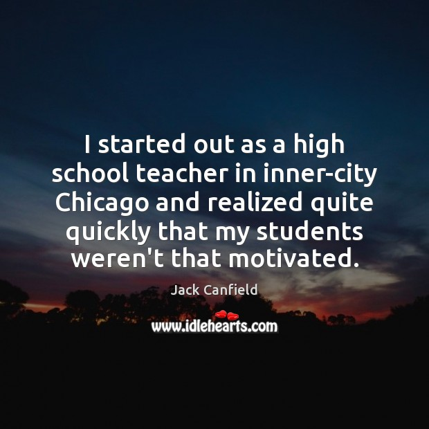 I started out as a high school teacher in inner-city Chicago and Jack Canfield Picture Quote