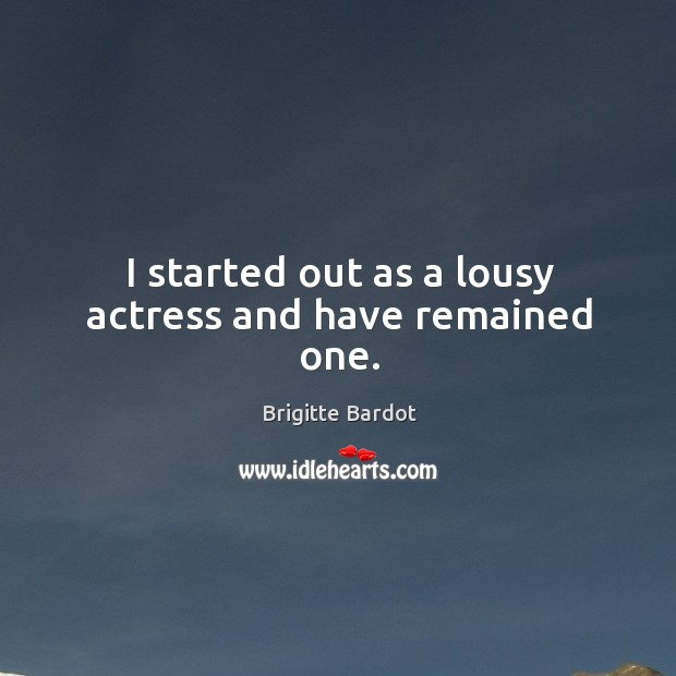 I started out as a lousy actress and have remained one. Image