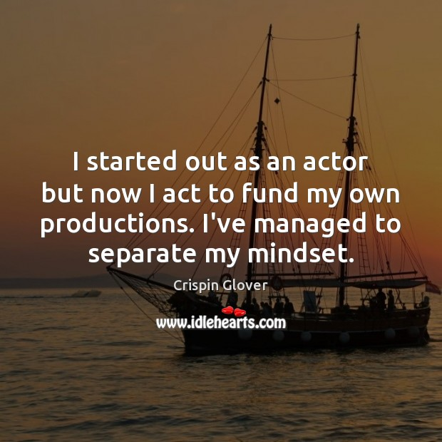 I started out as an actor but now I act to fund Image
