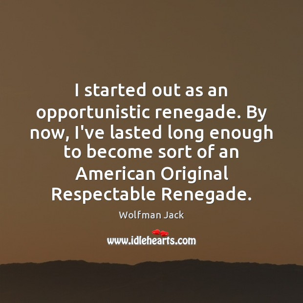 Image, I started out as an opportunistic renegade. By now, I've lasted long