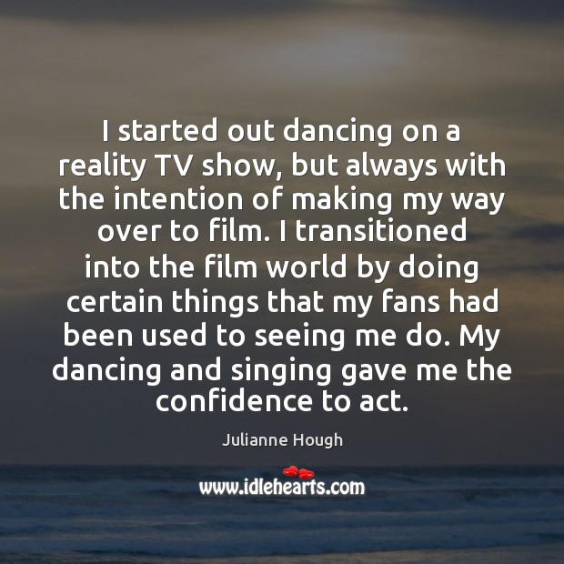 I started out dancing on a reality TV show, but always with Julianne Hough Picture Quote