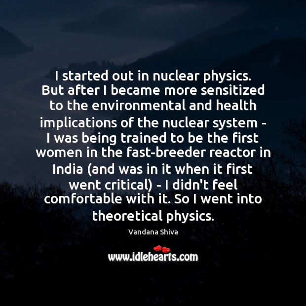 I started out in nuclear physics. But after I became more sensitized Vandana Shiva Picture Quote